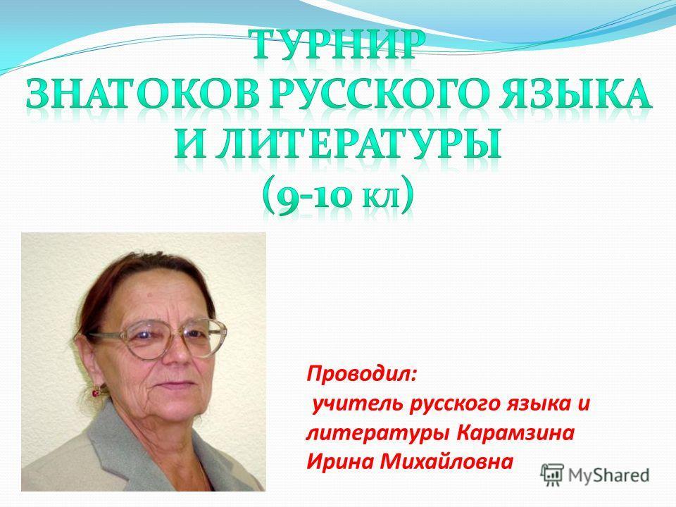 Проводил: учитель русского языка и литературы Карамзина Ирина Михайловна
