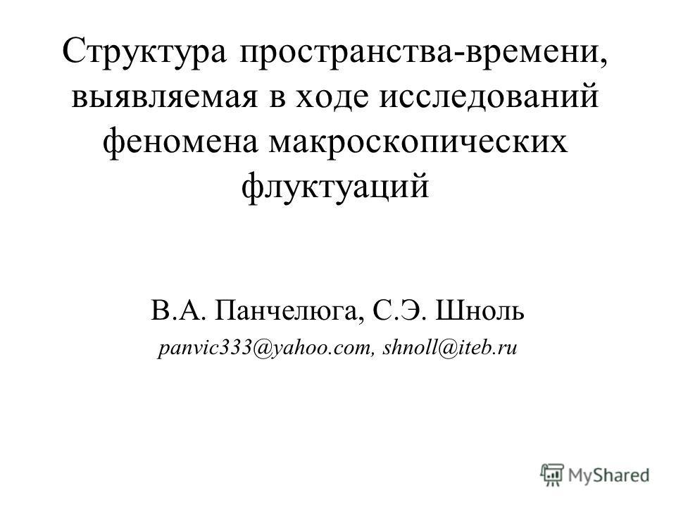 Структура пространства-времени, выявляемая в ходе исследований феномена макроскопических флуктуаций В.А. Панчелюга, С.Э. Шноль panvic333@yahoo.com, shnoll@iteb.ru