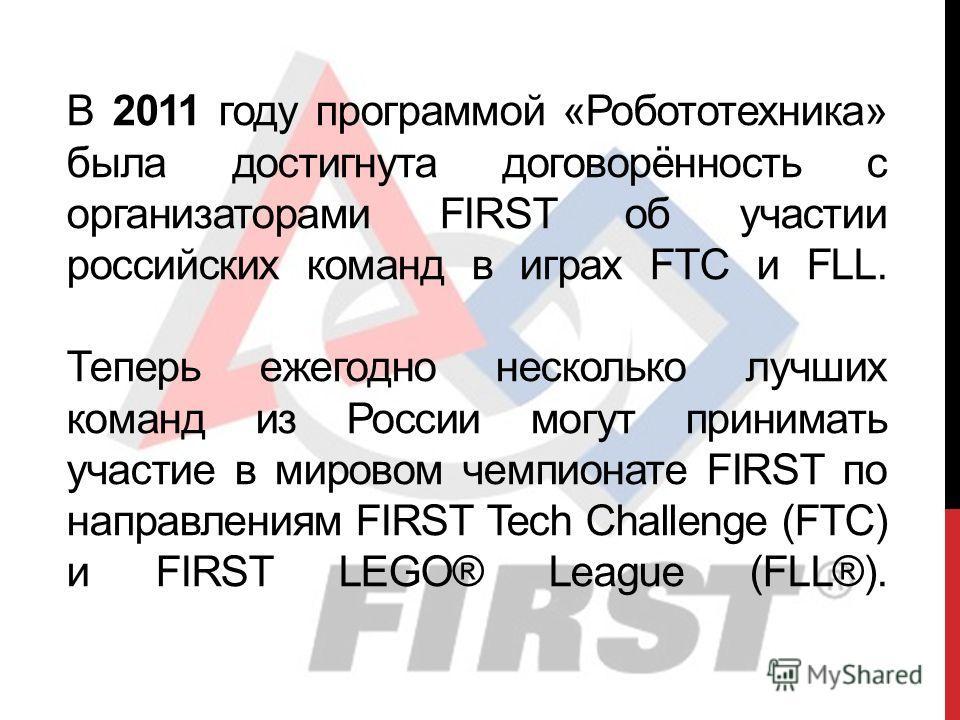В 2011 году программой «Робототехника» была достигнута договорённость с организаторами FIRST об участии российских команд в играх FTC и FLL. Теперь ежегодно несколько лучших команд из России могут принимать участие в мировом чемпионате FIRST по напра