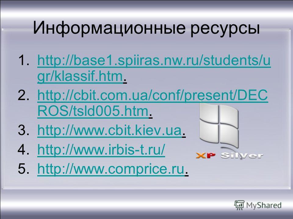 Информационные ресурсы 1.http://base1.spiiras.nw.ru/students/u gr/klassif.htm.http://base1.spiiras.nw.ru/students/u gr/klassif.htm 2.http://cbit.com.ua/conf/present/DEC ROS/tsld005.htm.http://cbit.com.ua/conf/present/DEC ROS/tsld005. htm 3.http://www