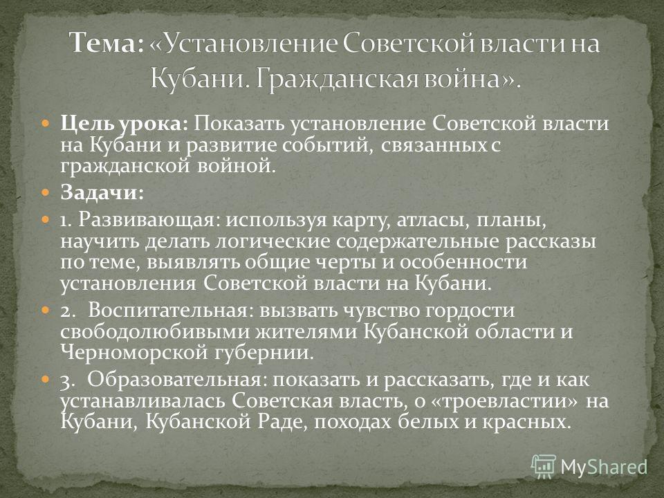 Цель урока: Показать установление Советской власти на Кубани и развитие событий, связанных с гражданской войной. Задачи: 1. Развивающая: используя карту, атласы, планы, научить делать логические содержательные рассказы по теме, выявлять общие черты и