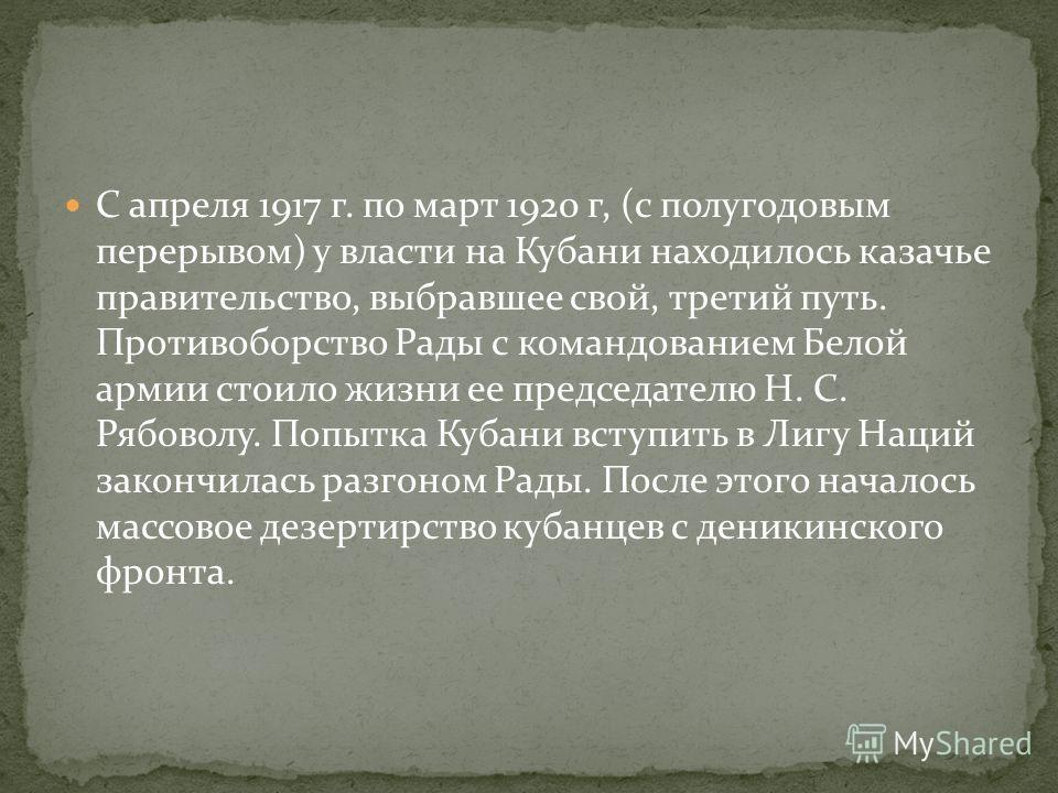 С апреля 1917 г. по март 1920 г, (с полугодовым перерывом) у власти на Кубани находилось казачье правительство, выбравшее свой, третий путь. Противоборство Рады с командованием Белой армии стоило жизни ее председателю Н. С. Рябоволу. Попытка Кубани в