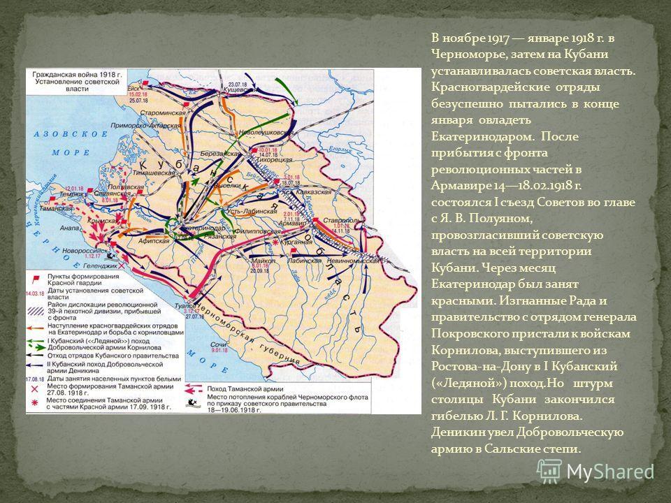 В ноябре 1917 январе 1918 г. в Черноморье, затем на Кубани устанавливалась советская власть. Красногвардейские отряды безуспешно пытались в конце января овладеть Екатеринодаром. После прибытия с фронта революционных частей в Армавире 1418.02.1918 г.