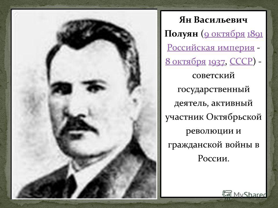 Ян Васильевич Полуян (9 октября 1891 Российская империя - 8 октября 1937, СССР) - советский государственный деятель, активный участник Октябрьской революции и гражданской войны в России.9 октября 1891 Российская империя 8 октября 1937СССР