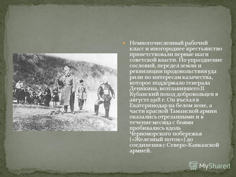 Немногочисленный рабочий класс и иногороднее крестьянство приветствовали первые шаги советской власти. Но упразднение сословий, передел земли и реквизиции продовольствия уда рили по интересам казачества, которое поддержало генерала Деникина, возглави