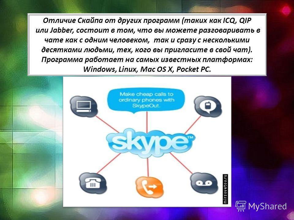 Отличие Скайпа от других программ (таких как ICQ, QIP или Jabber, состоит в том, что вы можете разговаривать в чате как с одним человеком, так и сразу с несколькими десятками людьми, тех, кого вы пригласите в свой чат). Программа работает на самых из