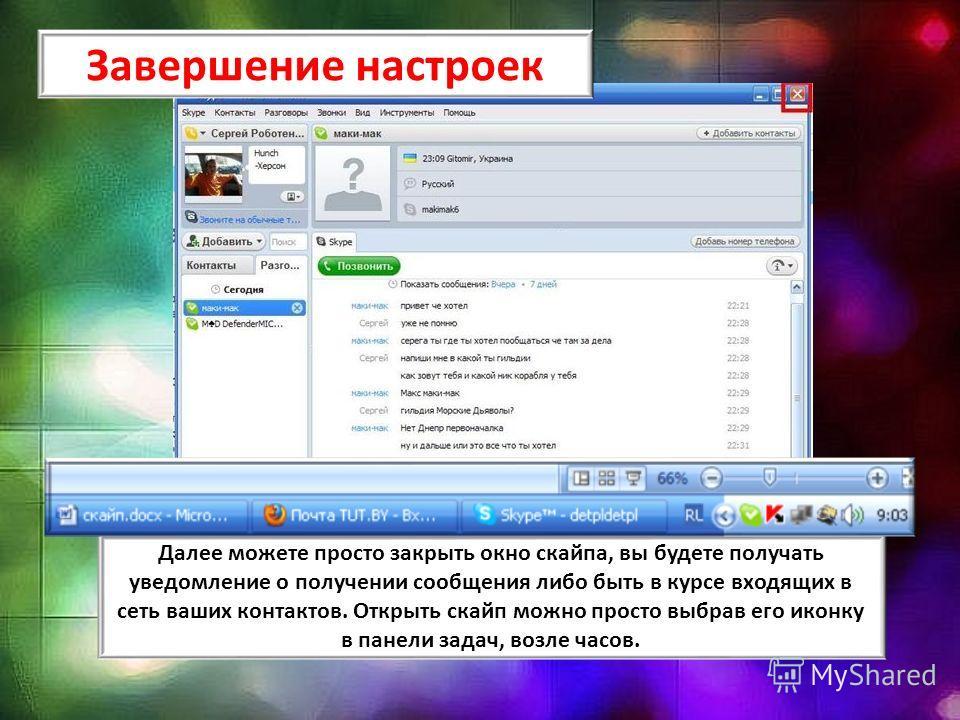 Далее можете просто закрыть окно скайпа, вы будете получать уведомление о получении сообщения либо быть в курсе входящих в сеть ваших контактов. Открыть скайп можно просто выбрав его иконку в панели задач, возле часов. Завершение настроек