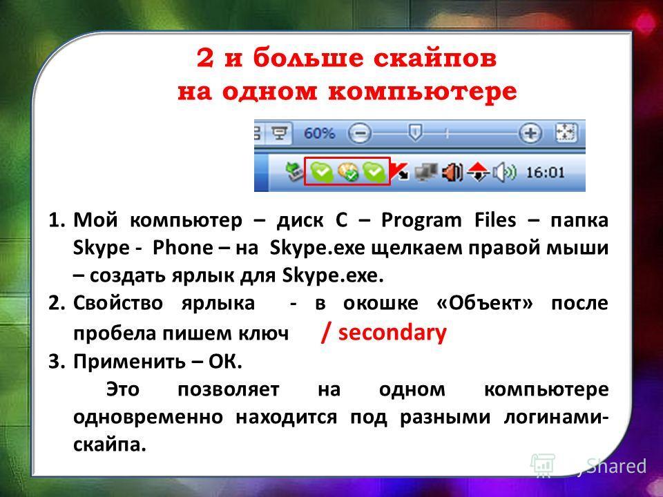 2 и больше скайпов на одном компьютере 1. Мой компьютер – диск С – Program Files – папка Skype - Phone – на Skype.exe щелкаем правой мыши – создать ярлык для Skype.exe. 2. Свойство ярлыка - в окошке «Объект» после пробела пишем ключ / secondary 3. Пр