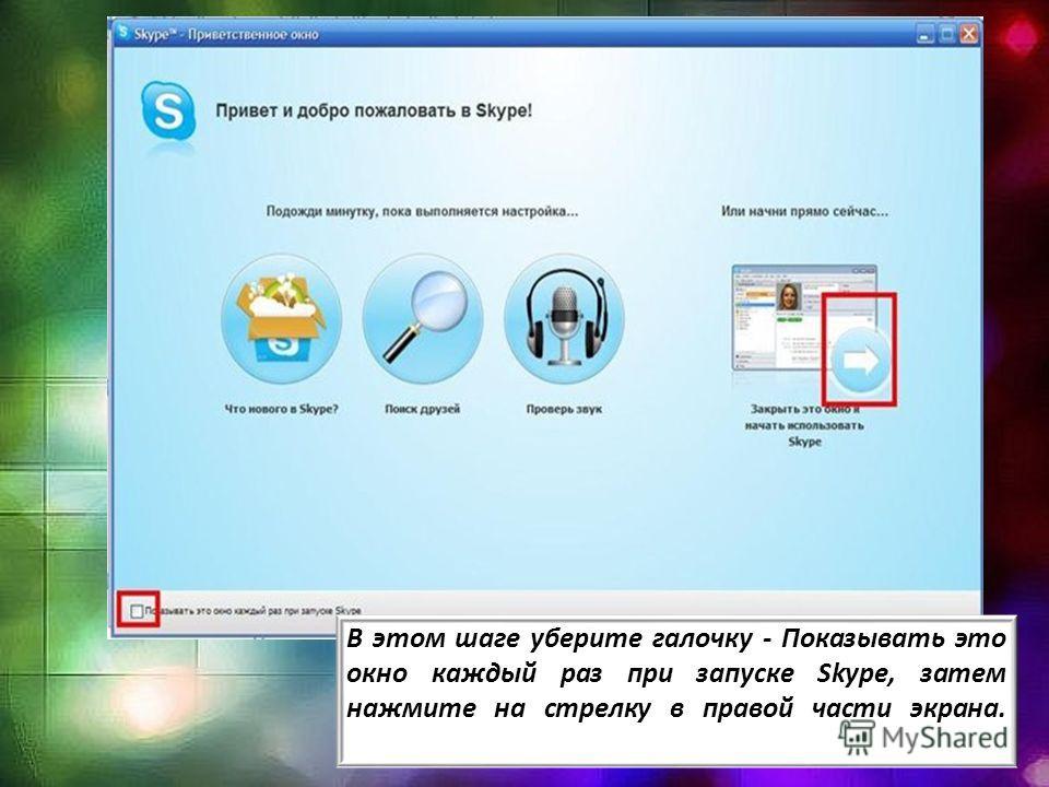 В этом шаге уберите галочку - Показывать это окно каждый раз при запуске Skype, затем нажмите на стрелку в правой части экрана.
