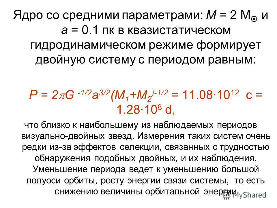 Ядро со средними параметрами: M = 2 M и а = 0.1 пк в квазистатическом гидродинамическом режиме формирует двойную систему с периодом равным: P = 2 G -1/2 a 3/2 (M 1 +M 2 )-1/2 = 11.0810 12 c = 1.2810 8 d, что близко к наибольшему из наблюдаемых период