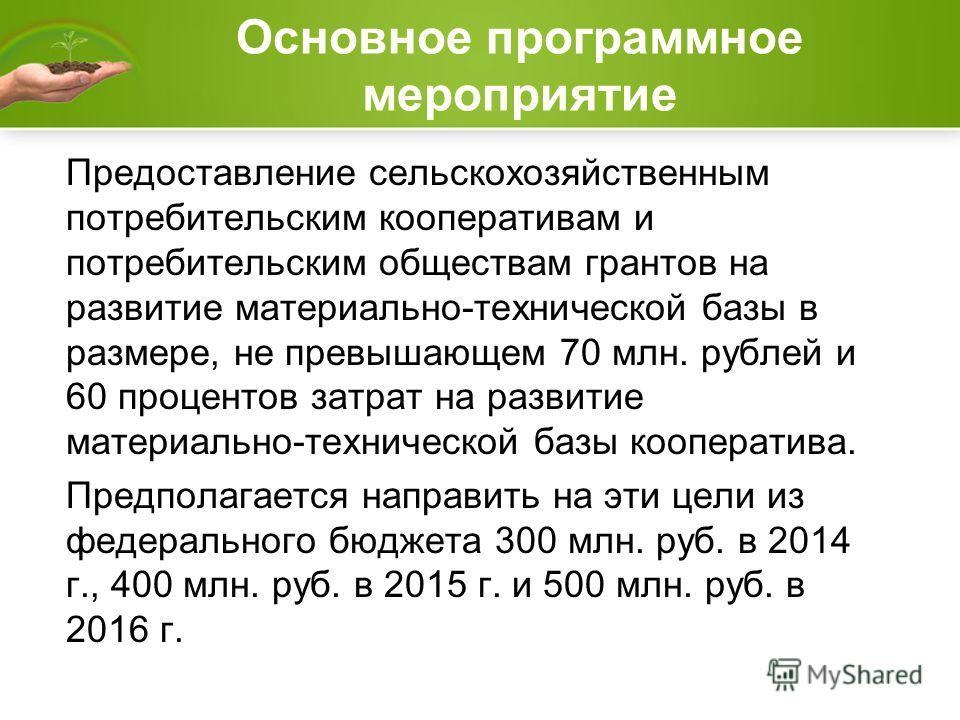 Основное программное мероприятие Предоставление сельскохозяйственным потребительским кооперативам и потребительским обществам грантов на развитие материально-технической базы в размере, не превышающем 70 млн. рублей и 60 процентов затрат на развитие