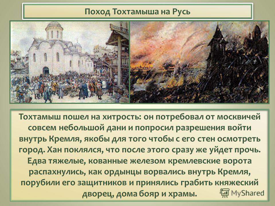 Поход Тохтамыша на Русь Тохтамыш пошел на хитрость: он потребовал от москвичей совсем небольшой дани и попросил разрешения войти внутрь Кремля, якобы для того чтобы с его стен осмотреть город. Хан поклялся, что после этого сразу же уйдет прочь. Едва