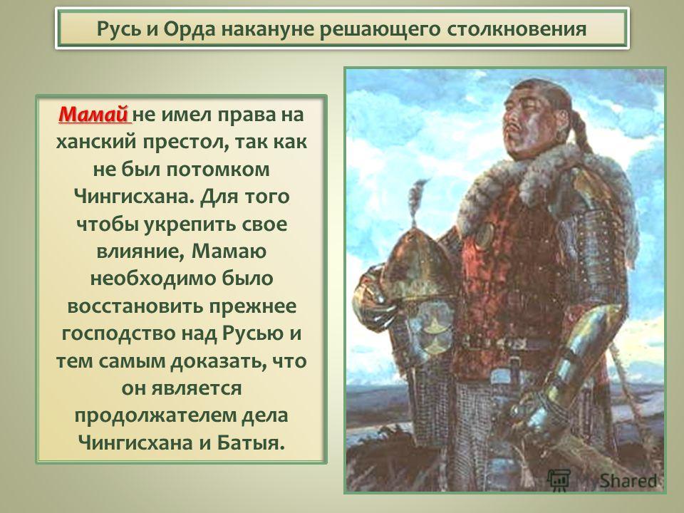 Русь и Орда накануне решающего столкновения Мамай Мамай не имел права на ханский престол, так как не был потомком Чингисхана. Для того чтобы укрепить свое влияние, Мамаю необходимо было восстановить прежнее господство над Русью и тем самым доказать,