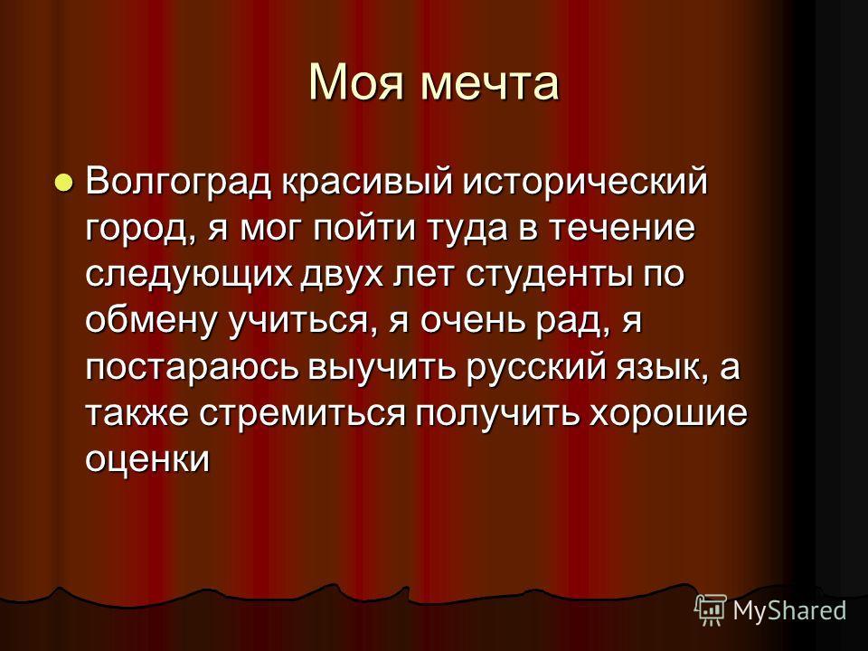 Моя мечта Волгоград красивый исторический город, я мог пойти туда в течение следующих двух лет студенты по обмену учиться, я очень рад, я постараюсь выучить русский язык, а также стремиться получить хорошие оценки Волгоград красивый исторический горо