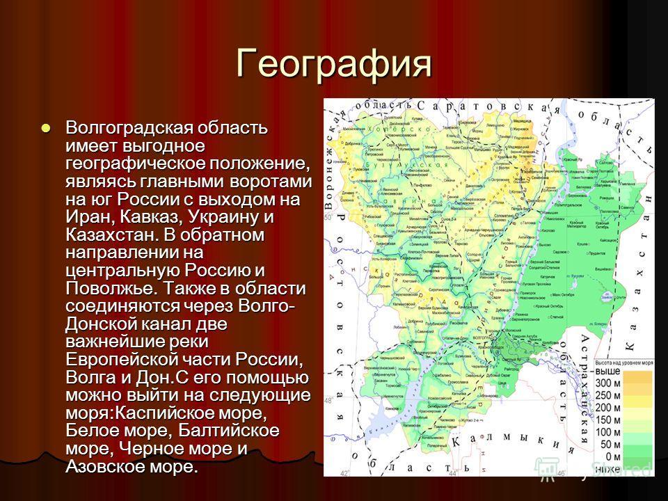 География Волгоградская область имеет выгодное географическое положение, являясь главными воротами на юг России с выходом на Иран, Кавказ, Украину и Казахстан. В обратном направлении на центральную Россию и Поволжье. Также в области соединяются через