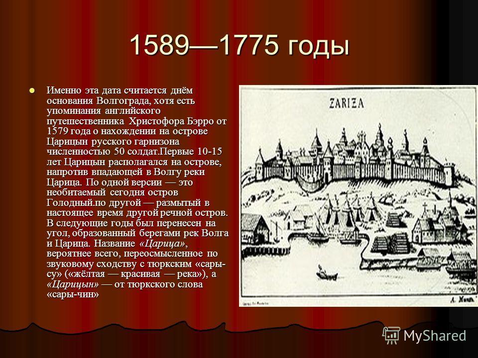 15891775 годы Именно эта дата считается днём основания Волгограда, хотя есть упоминания английского путешественника Христофора Бэрро от 1579 года о нахождении на острове Царицын русского гарнизона численностью 50 солдат.Первые 10-15 лет Царицын распо