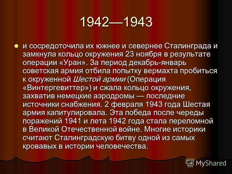 19421943 и сосредоточила их южнее и севернее Сталинграда и замкнула кольцо окружения 23 ноября в результате операции «Уран». За период декабрь-январь советская армия отбила попытку вермахта пробиться к окруженной Шестой армии (Операция «Винтергевитте