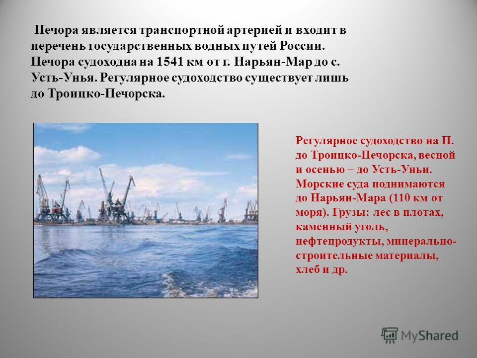 Печора является транспортной артерией и входит в перечень государственных водных путей России. Печора судоходна на 1541 км от г. Нарьян-Мар до с. Усть-Унья. Регулярное судоходство существует лишь до Троицко-Печорска. Регулярное судоходство на П. до Т
