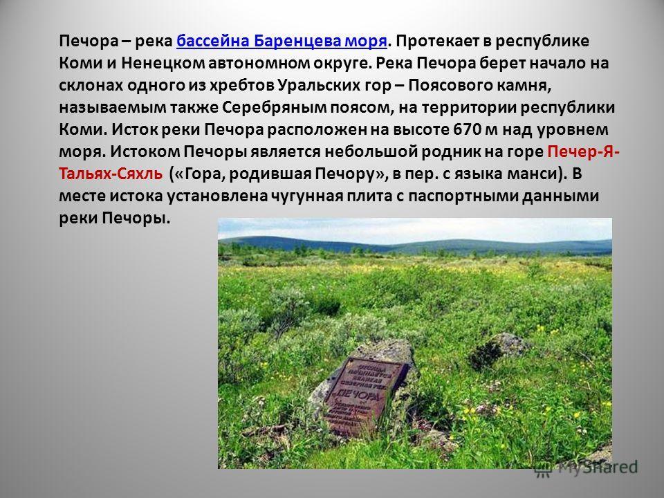 Печора – река бассейна Баренцева моря. Протекает в республике Коми и Ненецком автономном округе. Река Печора берет начало на склонах одного из хребтов Уральских гор – Поясового камня, называемым также Серебряным поясом, на территории республики Коми.
