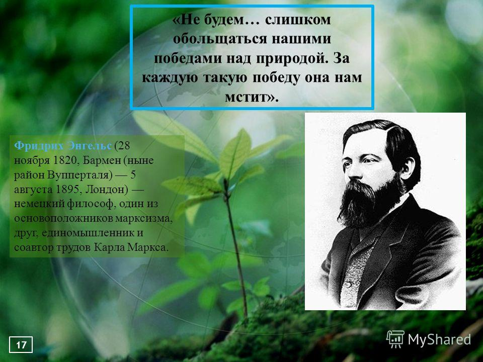 «Не будем… слишком обольщаться нашими победами над природой. За каждую такую победу она нам мстит». Фридрих Энгельс (28 ноября 1820, Бармен (ныне район Вупперталя) 5 августа 1895, Лондон) немецкий философ, один из основоположников марксизма, друг, ед