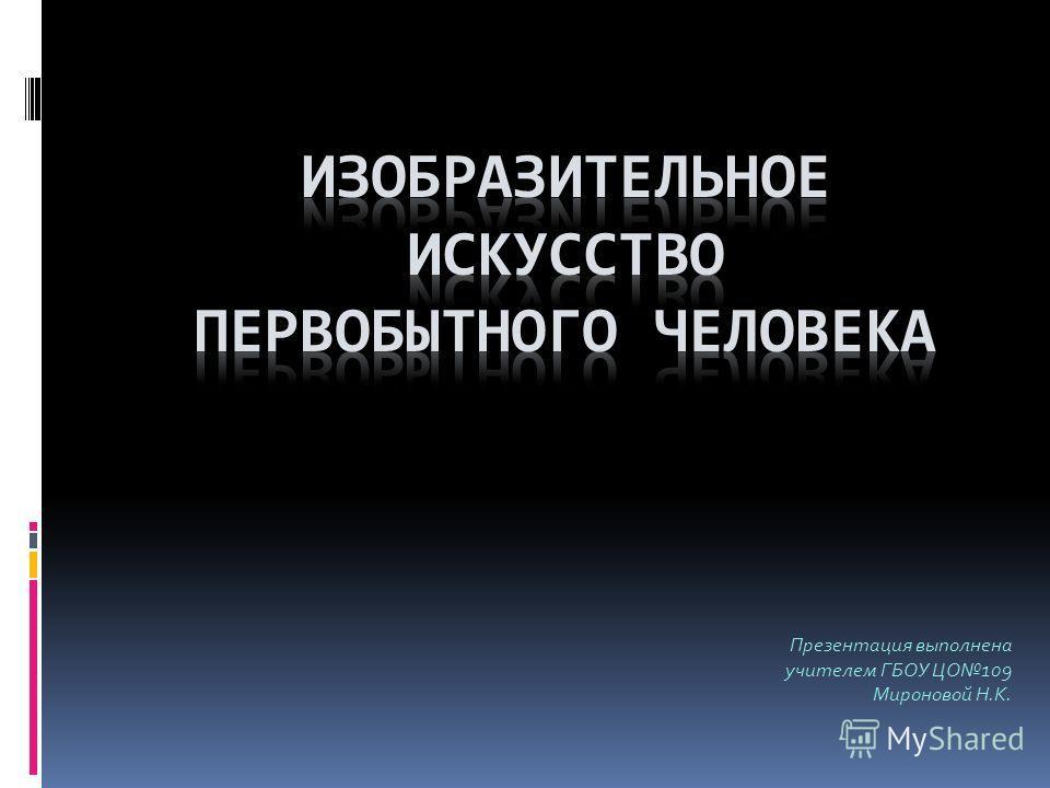 Презентация выполнена учителем ГБОУ ЦО109 Мироновой Н.К.