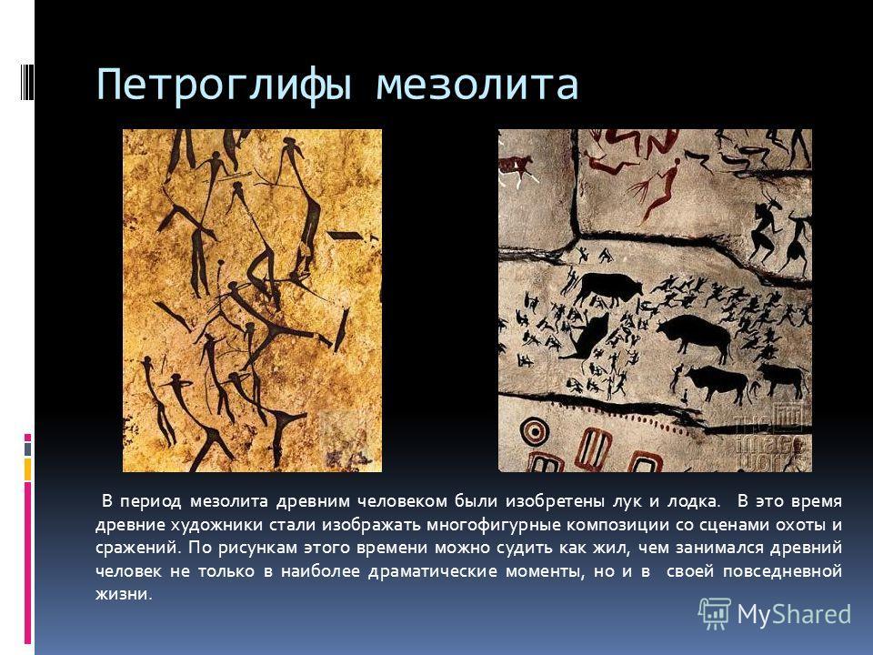 Петроглифы мезолита В период мезолита древним человеком были изобретены лук и лодка. В это время древние художники стали изображать многофигурные композиции со сценами охоты и сражений. По рисункам этого времени можно судить как жил, чем занимался др