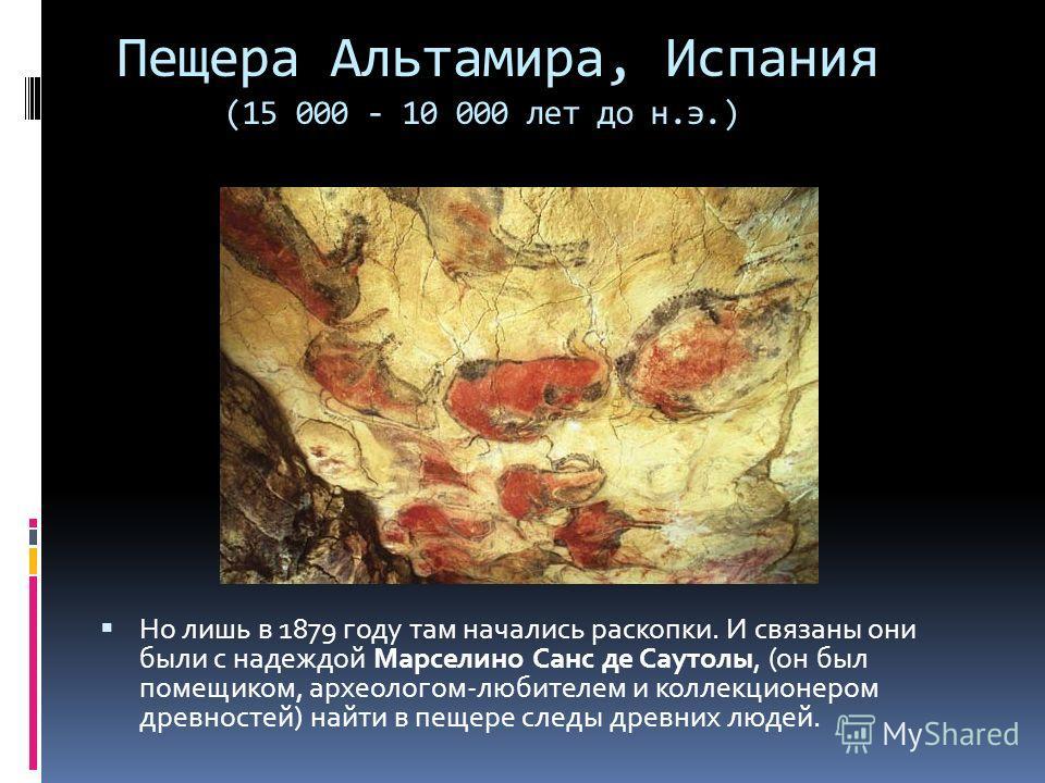 Пещера Альтамира, Испания (15 000 - 10 000 лет до н.э.) Но лишь в 1879 году там начались раскопки. И связаны они были с надеждой Марселино Санс де Саутолы, (он был помещиком, археологом-любителем и коллекционером древностей) найти в пещере следы древ