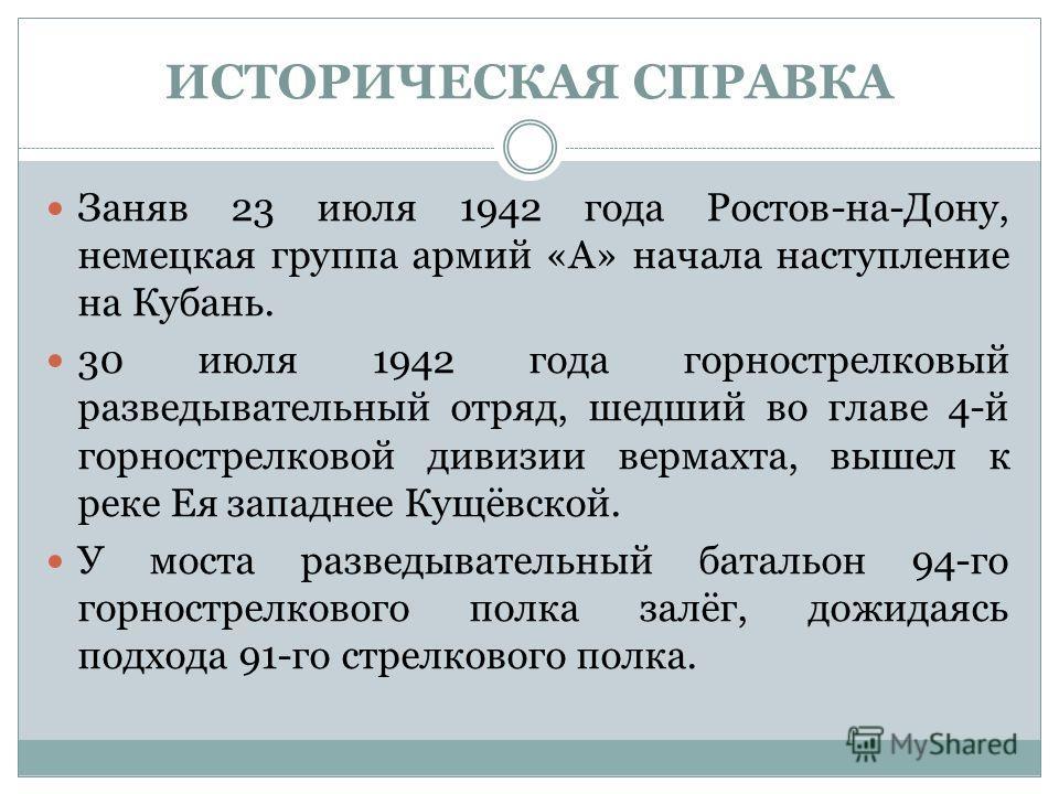 ИСТОРИЧЕСКАЯ СПРАВКА Заняв 23 июля 1942 года Ростов-на-Дону, немецкая группа армий «A» начала наступление на Кубань. 30 июля 1942 года горнострелковый разведывательный отряд, шедший во главе 4-й горнострелковой дивизии вермахта, вышел к реке Ея запад