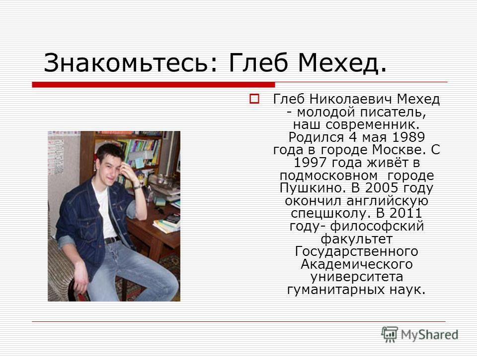 Знакомьтесь: Глеб Мехед. Глеб Николаевич Мехед - молодой писатель, наш современник. Родился 4 мая 1989 года в городе Москве. С 1997 года живёт в подмосковном городе Пушкино. В 2005 году окончил английскую спецшколу. В 2011 году- философский факультет