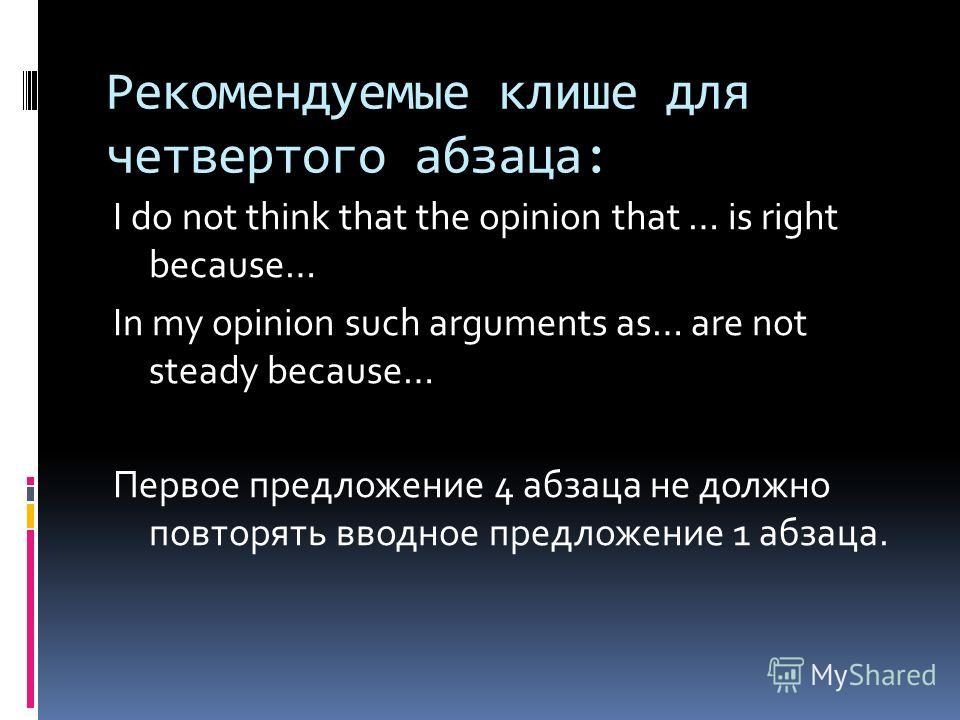 Рекомендуемые клише для четвертого абзаца: I do not think that the opinion that … is right because… In my opinion such arguments as… are not steady because… Первое предложение 4 абзаца не должно повторять вводное предложение 1 абзаца.
