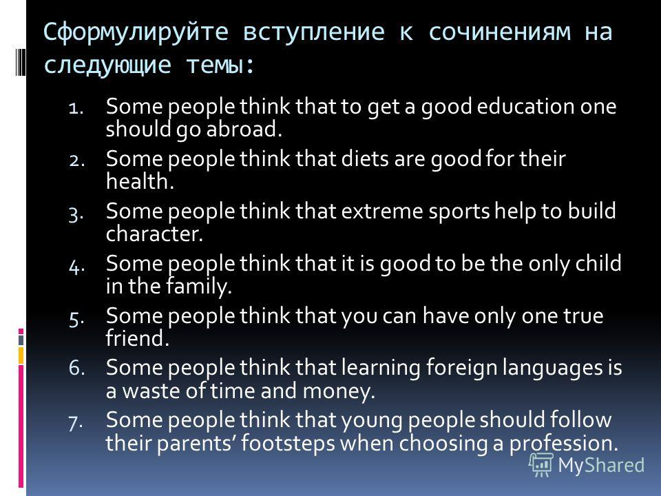 Cформулируйте вступление к сочинениям на следующие темы: 1. Some people think that to get a good education one should go abroad. 2. Some people think that diets are good for their health. 3. Some people think that extreme sports help to build charact