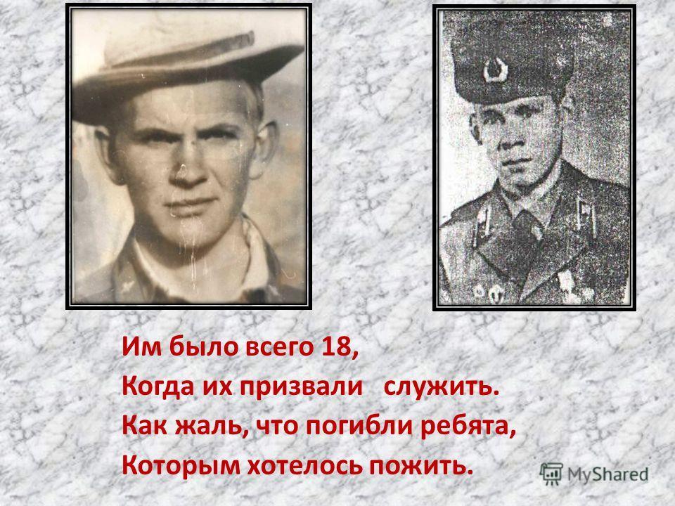 Им было всего 18, Когда их призвали служить. Как жаль, что погибли ребята, Которым хотелось пожить.