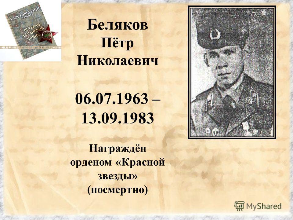 Беляков Пётр Николаевич 06.07.1963 – 13.09.1983 Награждён орденом «Красной звезды» (посмертно)