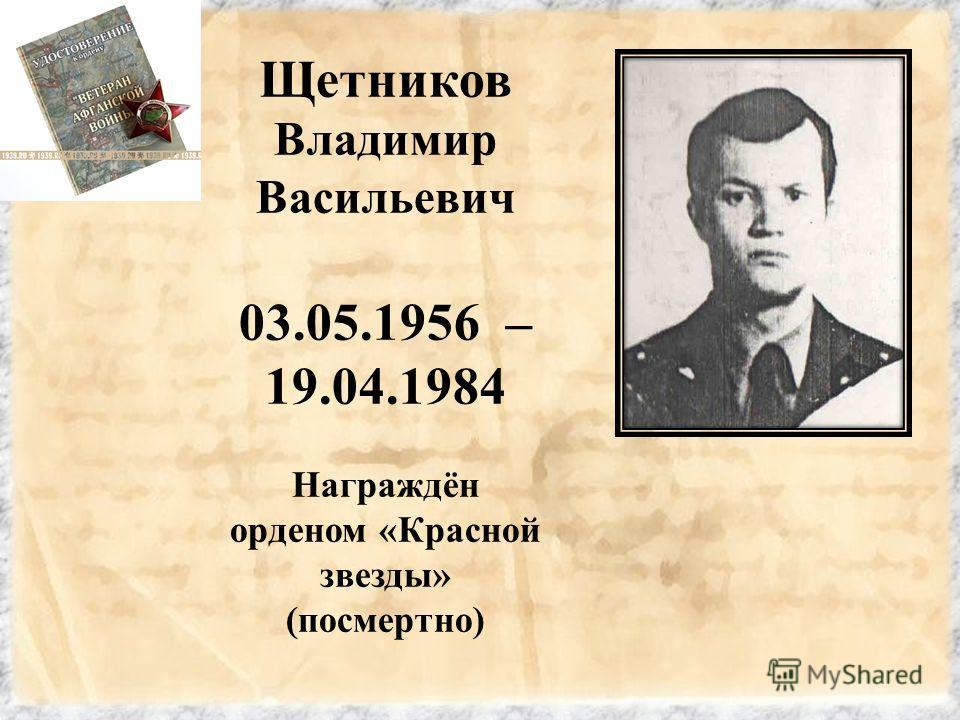 Щетников Владимир Васильевич 03.05.1956 – 19.04.1984 Награждён орденом «Красной звезды» (посмертно)