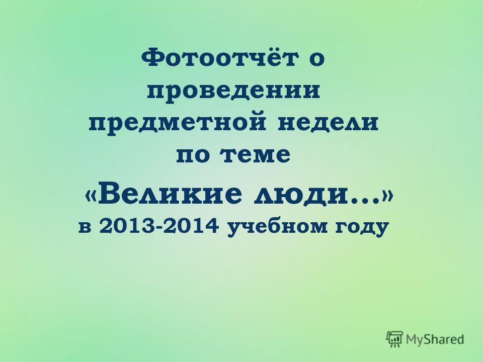 Фотоотчёт о проведении предметной недели по теме «Великие люди…» в 2013-2014 учебном году