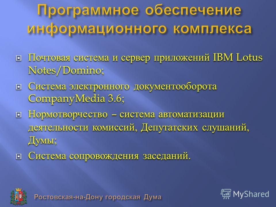 Почтовая система и сервер приложений IBM Lotus Notes/Domino; Система электронного документооборота CompanyMedia 3.6; Нормотворчество – система автоматизации деятельности комиссий, Депутатских слушаний, Думы ; Система сопровождения заседаний. Почтовая