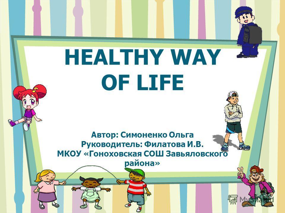 HEALTHY WAY OF LIFE Автор: Симоненко Ольга Руководитель: Филатова И.В. МКОУ «Гоноховская СОШ Завьяловского района»