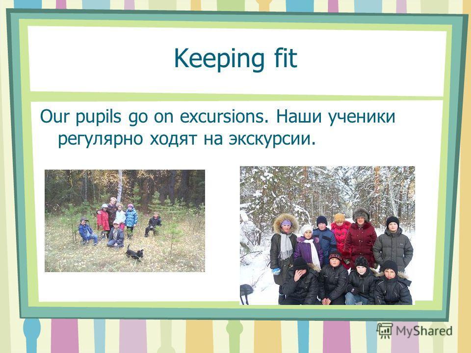 Keeping fit Our pupils go on excursions. Наши ученики регулярно ходят на экскурсии.