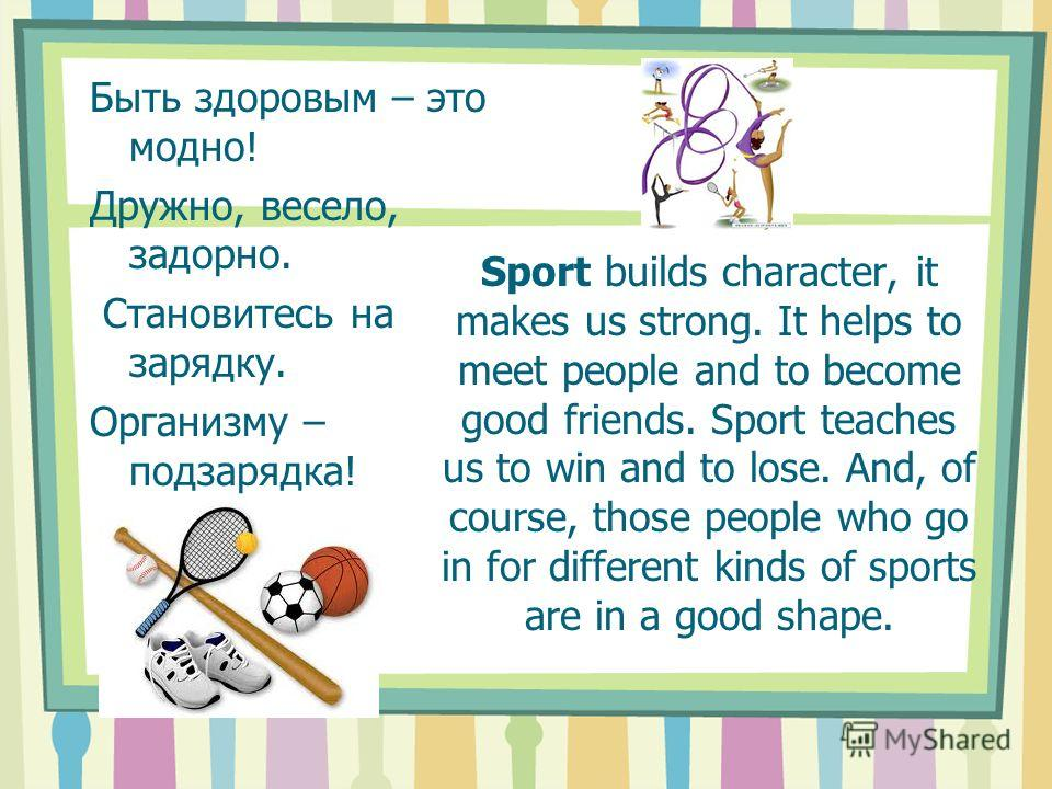 Sport builds character, it makes us strong. It helps to meet people and to become good friends. Sport teaches us to win and to lose. And, of course, those people who go in for different kinds of sports are in a good shape. Быть здоровым – это модно!
