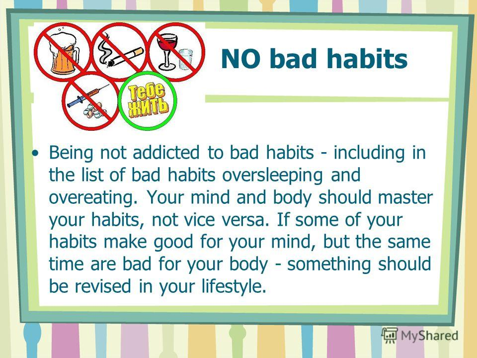 NO bad habits Being not addicted to bad habits - including in the list of bad habits oversleeping and overeating. Your mind and body should master your habits, not vice versa. If some of your habits make good for your mind, but the same time are bad