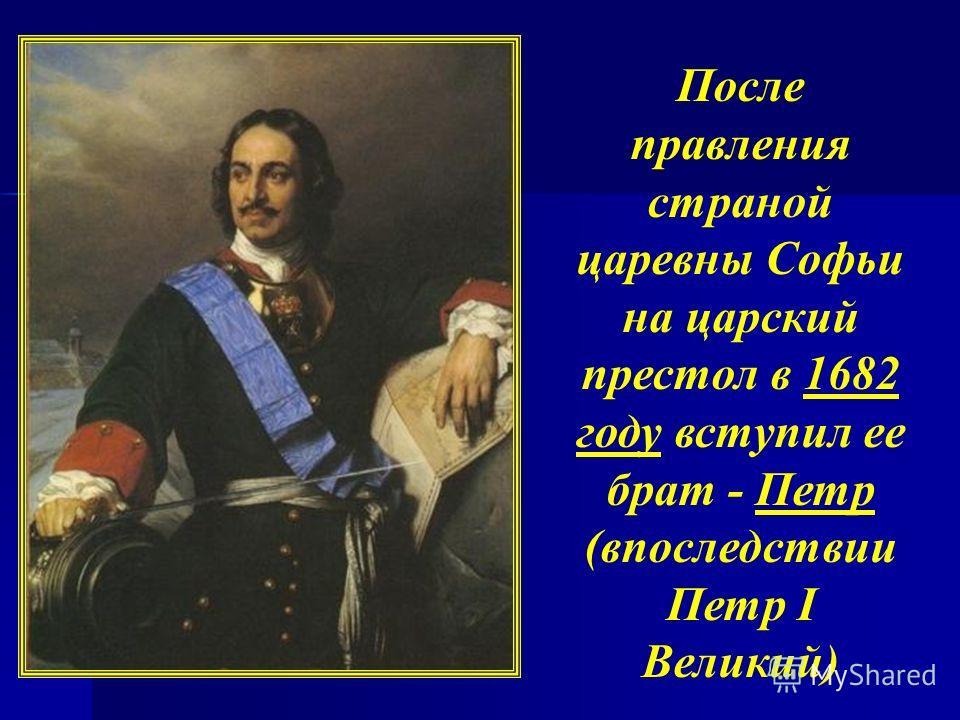 После правления страной царевны Софьи на царский престол в 1682 году вступил ее брат - Петр (впоследствии Петр I Великий)