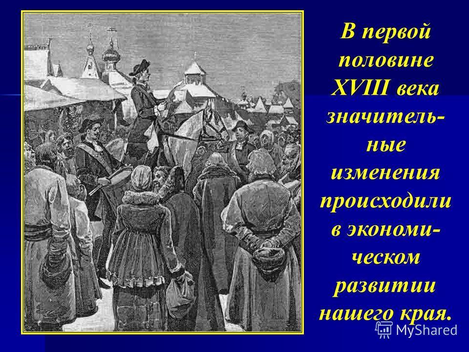 В первой половине XVIII века значитель- ные изменения происходили в экономи- ческом развитии нашего края.