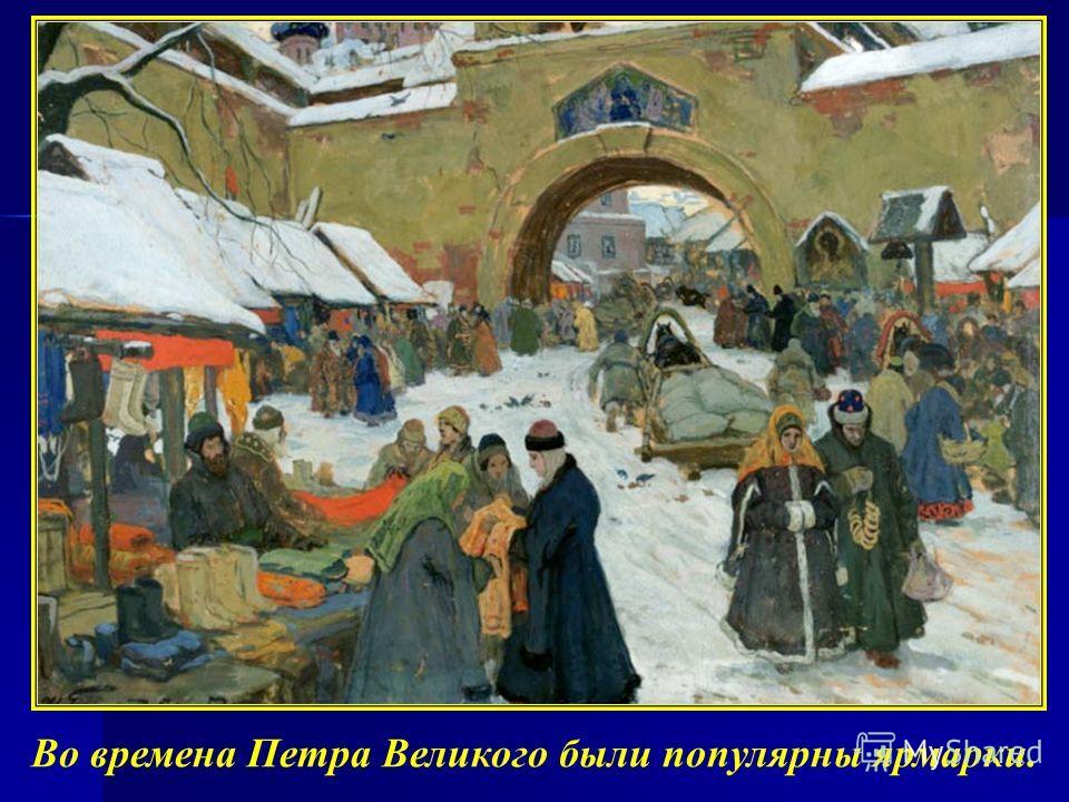 Во времена Петра Великого были популярны ярмарки.