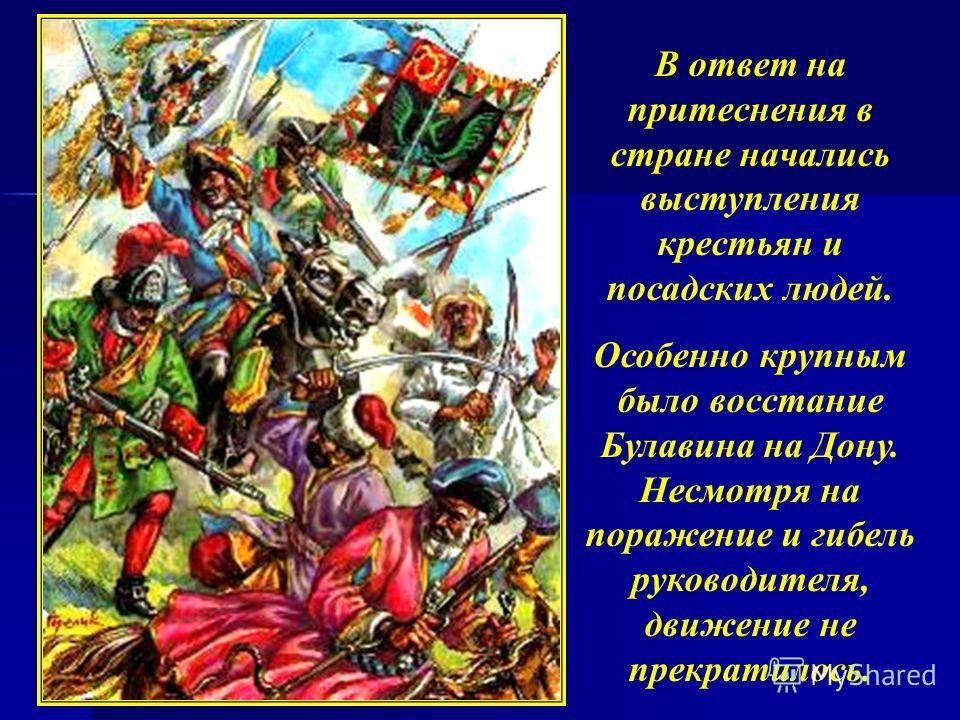 В ответ на притеснения в стране начались выступления крестьян и посадских людей. Особенно крупным было восстание Булавина на Дону. Несмотря на поражение и гибель руководителя, движение не прекратилось.