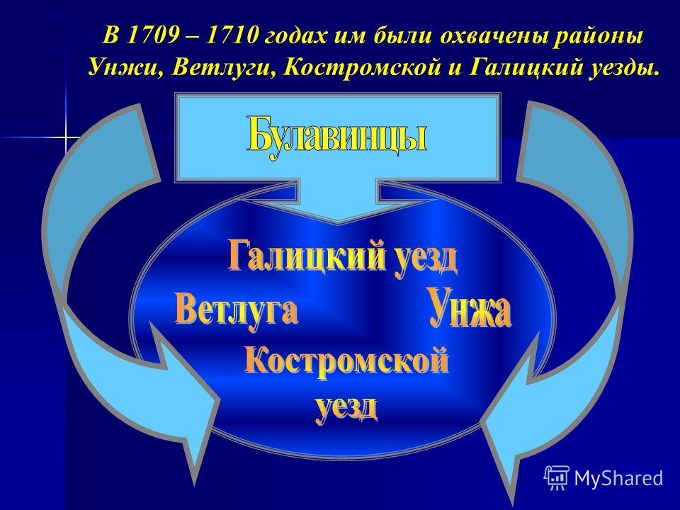 В 1709 – 1710 годах им были охвачены районы Унжи, Ветлуги, Костромской и Галицкий уезды.