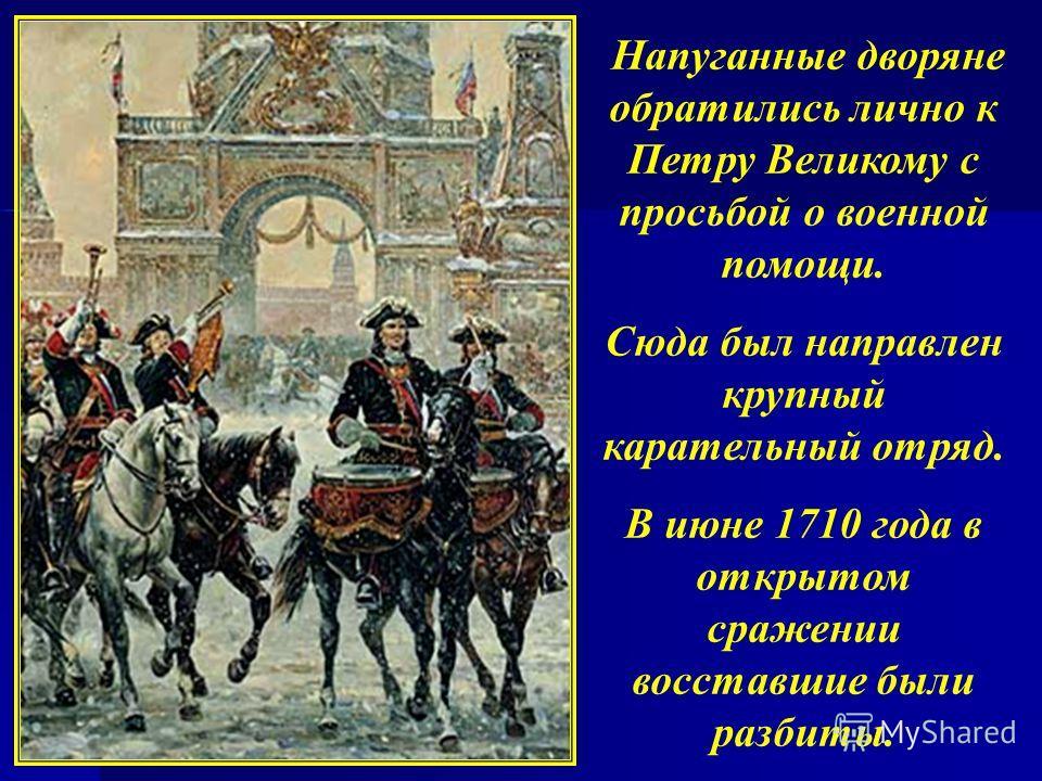 Напуганные дворяне обратились лично к Петру Великому с просьбой о военной помощи. Сюда был направлен крупный карательный отряд. В июне 1710 года в открытом сражении восставшие были разбиты.