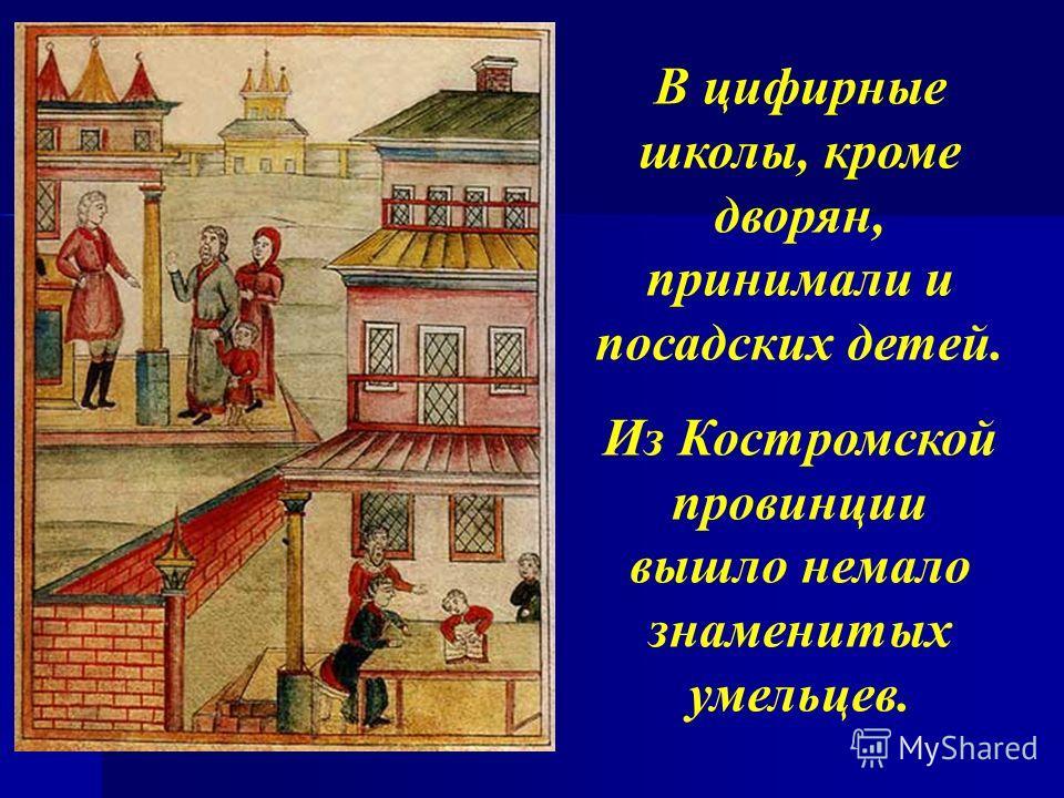 В цифирные школы, кроме дворян, принимали и посадских детей. Из Костромской провинции вышло немало знаменитых умельцев.