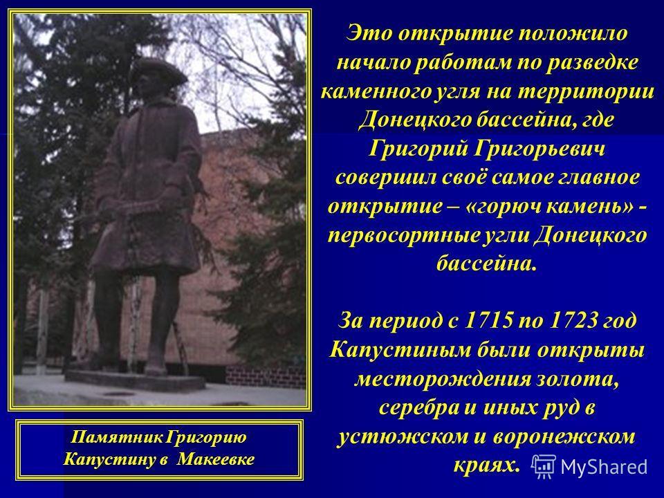 Это открытие положило начало работам по разведке каменного угля на территории Донецкого бассейна, где Григорий Григорьевич совершил своё самое главное открытие – «горюч камень» - первосортные угли Донецкого бассейна. За период с 1715 по 1723 год Капу