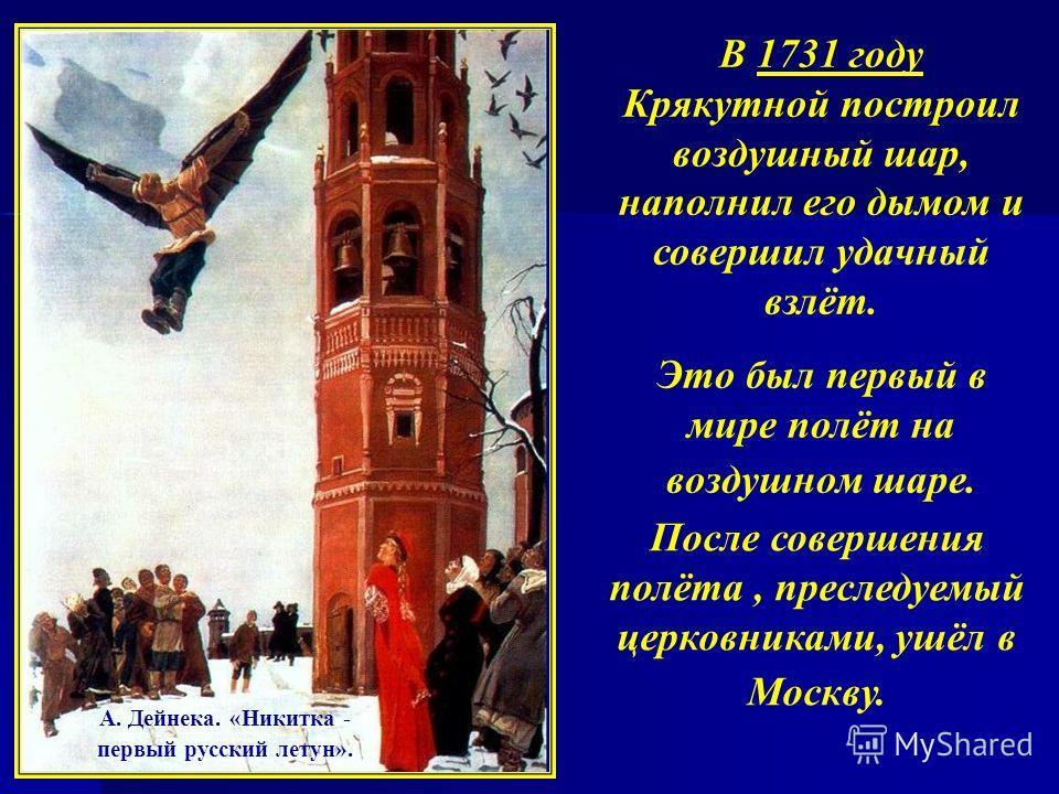 В 1731 году Крякутной построил воздушный шар, наполнил его дымом и совершил удачный взлёт. Это был первый в мире полёт на воздушном шаре. После совершения полёта, преследуемый церковниками, ушёл в Москву. А. Дейнека. «Никитка - первый русский летун».