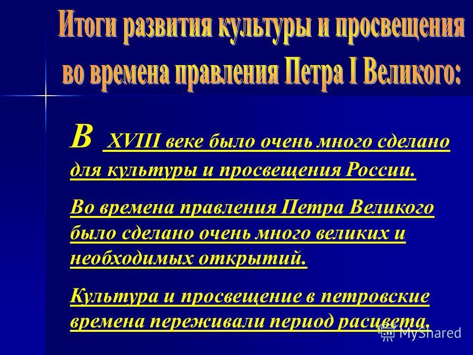 В XVIII веке было очень много сделано для культуры и просвещения России. Во времена правления Петра Великого было сделано очень много великих и необходимых открытий. Культура и просвещение в петровские времена переживали период расцвета.